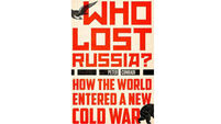 Book review: Who Lost Russia?: How the World Entered a New Cold War