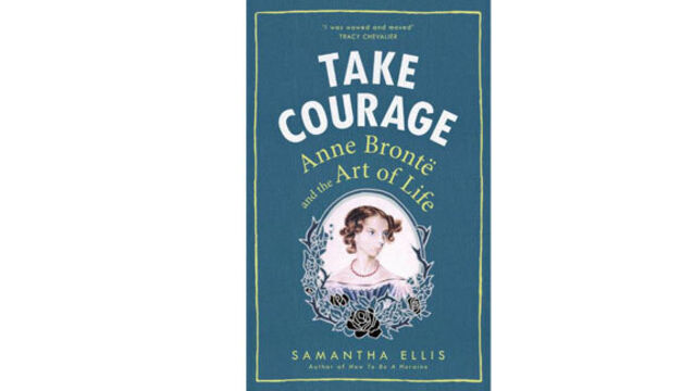 Book review: Take Courage: Anne Bronte And The Art Of Life